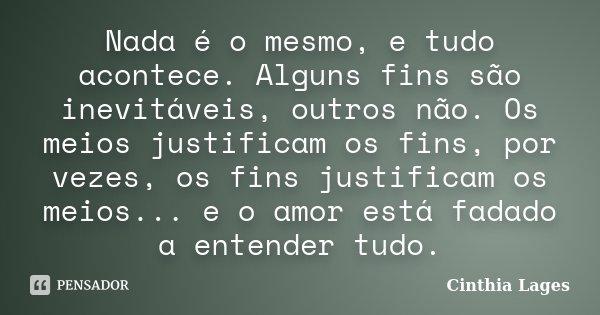 Nada é o mesmo, e tudo acontece. Alguns fins são inevitáveis, outros não. Os meios justificam os fins, por vezes, os fins justificam os meios... e o amor está f... Frase de Cinthia Lages.