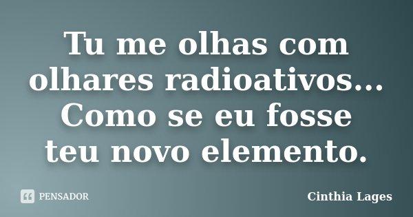 Tu me olhas com olhares radioativos... Como se eu fosse teu novo elemento.... Frase de Cinthia Lages.