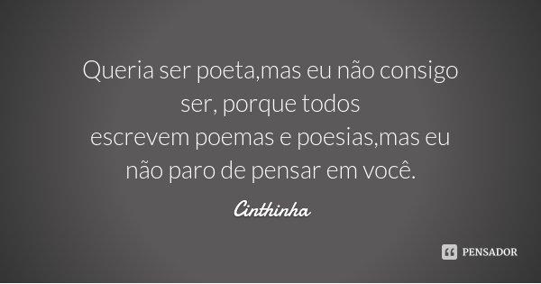 Queria ser poeta,mas eu não consigo ser, porque todos escrevem poemas e poesias,mas eu não paro de pensar em você.... Frase de Cinthinha.