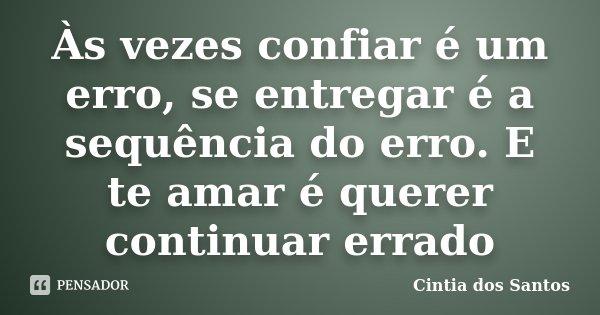 Às vezes confiar é um erro, se entregar é a sequência do erro. E te amar é querer continuar errado... Frase de Cintia dos Santos.