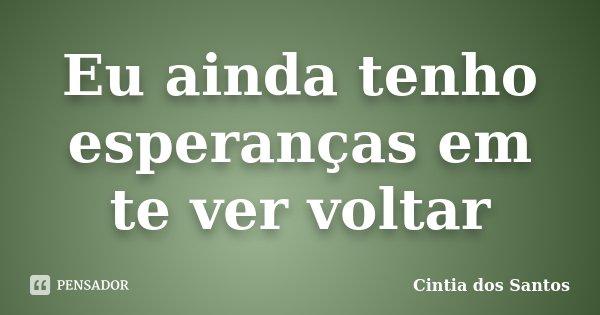 Eu ainda tenho esperanças em te ver voltar... Frase de Cintia dos Santos.