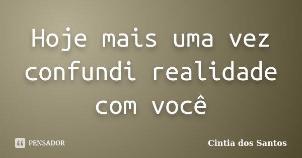 Hoje mais uma vez confundi realidade com você... Frase de Cintia dos Santos.