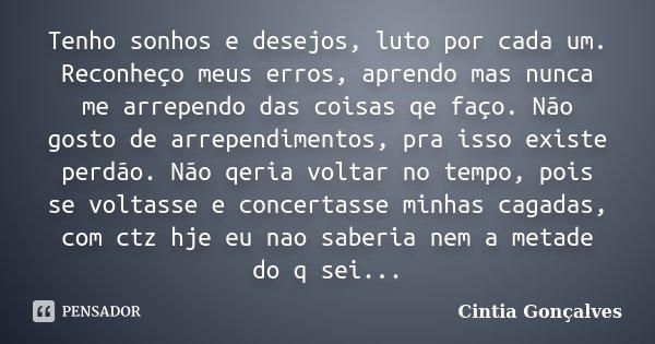 Tenho sonhos e desejos, luto por cada um. Reconheço meus erros, aprendo mas nunca me arrependo das coisas qe faço. Não gosto de arrependimentos, pra isso existe... Frase de Cintia Gonçalves.