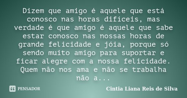 Dizem que amigo é aquele que está conosco nas horas difíceis, mas verdade é que amigo é aquele que sabe estar conosco nas nossas horas de grande felicidade e jó... Frase de Cintia Liana Reis de Silva.