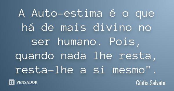 """A Auto-estima é o que há de mais divino no ser humano. Pois, quando nada lhe resta, resta-lhe a si mesmo"""".... Frase de Cíntia Salvato."""