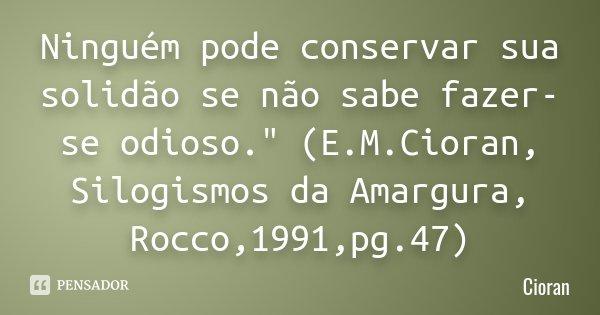 """Ninguém pode conservar sua solidão se não sabe fazer-se odioso."""" (E.M.Cioran, Silogismos da Amargura, Rocco,1991,pg.47)... Frase de Cioran."""