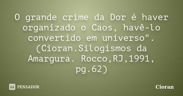 """O grande crime da Dor é haver organizado o Caos, havê-lo convertido em universo"""". (Cioran.Silogismos da Amargura. Rocco,RJ,1991, pg.62)... Frase de Cioran."""