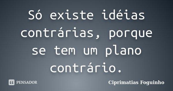 Só existe idéias contrárias, porque se tem um plano contrário.... Frase de Ciprimatias Foguinho.