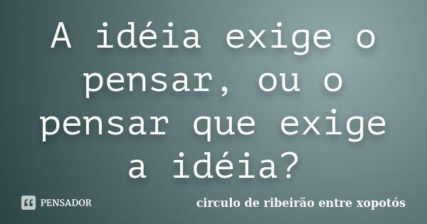 A idéia exige o pensar, ou o pensar que exige a idéia?... Frase de circulo de ribeiräo entre xopotós.