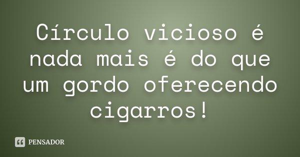 Círculo vicioso é nada mais é do que um gordo oferecendo cigarros!... Frase de Desconhecido.