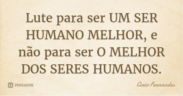 Lute para ser UM SER HUMANO MELHOR, e não para ser O MELHOR DOS SERES HUMANOS.... Frase de Cirio Fernandes.