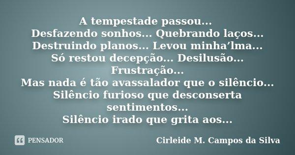 A tempestade passou... Desfazendo sonhos... Quebrando laços... Destruindo planos... Levou minha'lma... Só restou decepção... Desilusão... Frustração... Mas nada... Frase de Cirleide M. Campos da Silva.