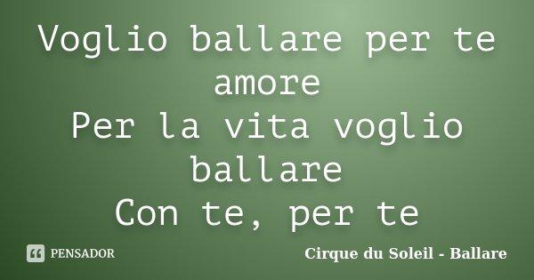 Voglio ballare per te amore Per la vita voglio ballare Con te, per te... Frase de Cirque du Soleil - Ballare.