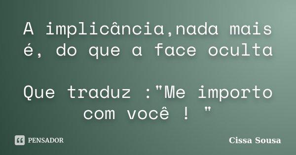 """A implicância,nada mais é, do que a face oculta Que traduz :""""Me importo com você ! """"... Frase de Cissa Sousa."""