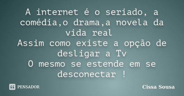 A internet é o seriado, a comédia,o drama,a novela da vida real Assim como existe a opção de desligar a Tv O mesmo se estende em se desconectar !... Frase de Cissa Sousa.