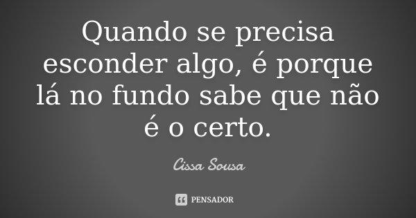 Quando se precisa esconder algo,é porque lá no fundo,sabe que não é o certo.... Frase de Cissa Sousa.