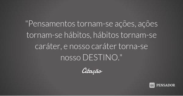 """""""Pensamentos tornam-se ações, ações tornam-se hábitos, hábitos tornam-se caráter, e nosso caráter torna-se nosso DESTINO.""""... Frase de Citação."""