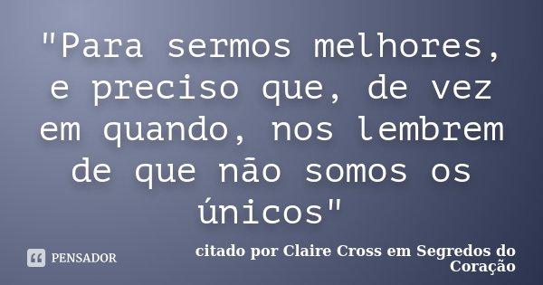 """""""Para sermos melhores, e preciso que, de vez em quando, nos lembrem de que não somos os únicos""""... Frase de citado por Claire Cross em Segredos do Coração."""