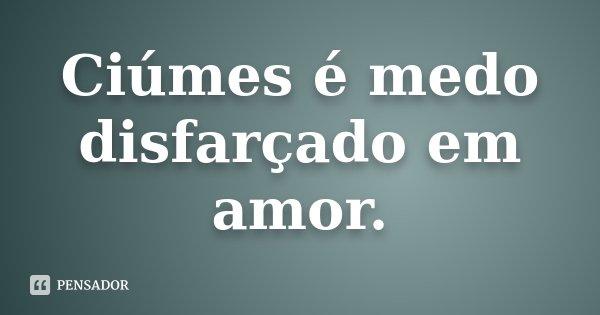 Ciúmes é medo disfarçado em amor.... Frase de desconhecido.