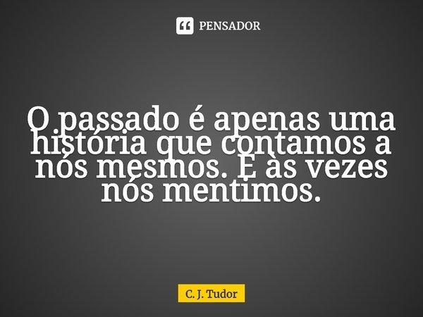 O passado é apenas uma história que contamos a nós mesmos. E às vezes nós mentimos.... Frase de C. J. Tudor.
