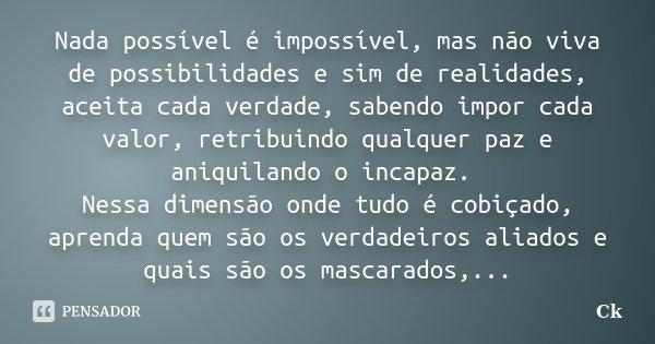 Nada possível é impossível, mas não viva de possibilidades e sim de realidades, aceita cada verdade, sabendo impor cada valor, retribuindo qualquer paz e aniqui... Frase de Ck.