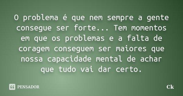 O problema é que nem sempre a gente consegue ser forte... Tem momentos em que os problemas e a falta de coragem conseguem ser maiores que nossa capacidade menta... Frase de Ck.