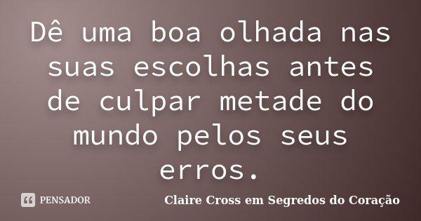 Dê uma boa olhada nas suas escolhas antes de culpar metade do mundo pelos seus erros.... Frase de Claire Cross em Segredos do Coração.