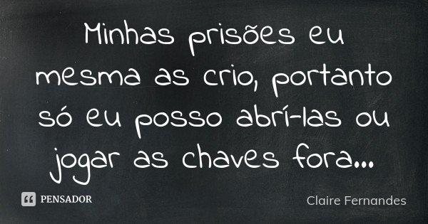 Minhas prisões eu mesma as crio, portanto só eu posso abrí-las ou jogar as chaves fora...... Frase de Claire Fernandes.