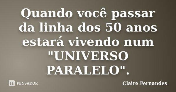 """Quando você passar da linha dos 50 anos estará vivendo num """"UNIVERSO PARALELO"""".... Frase de Claire Fernandes."""