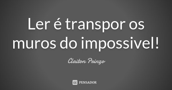 Ler é transpor os muros do impossivel!... Frase de Claiton Prinzo.