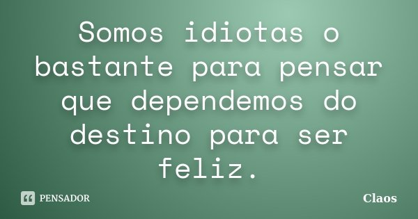 Somos idiotas o bastante para pensar que dependemos do destino para ser feliz.... Frase de Claos.