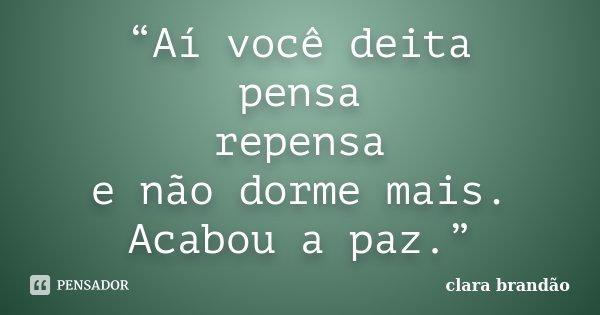 """""""Aí você deita pensa repensa e não dorme mais. Acabou a paz.""""... Frase de Clara Brandão."""