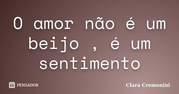 O amor não é um beijo , é um sentimento... Frase de Clara Cremonini.