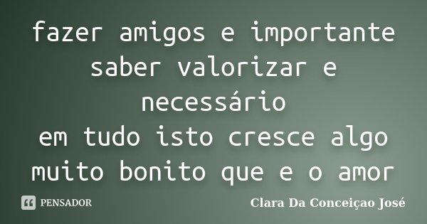 fazer amigos e importante saber valorizar e necessário em tudo isto cresce algo muito bonito que e o amor... Frase de Clara Da Conceiçao José.