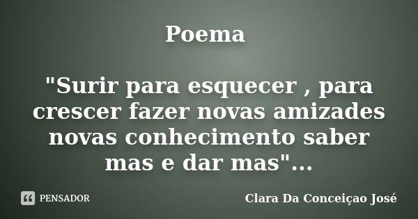 """Poema """"Surir para esquecer , para crescer fazer novas amizades novas conhecimento saber mas e dar mas""""...... Frase de Clara Da Conceiçao José."""