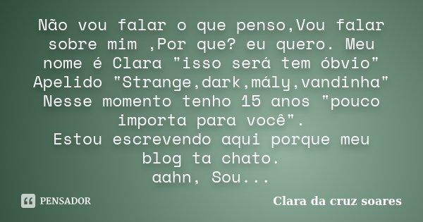 """Não vou falar o que penso,Vou falar sobre mim ,Por que? eu quero. Meu nome é Clara """"isso será tem óbvio"""" Apelido """"Strange,dark,mály,vandinha""""... Frase de Clara da cruz soares."""