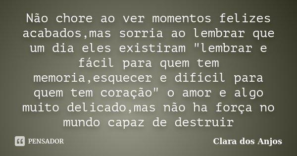 """Não chore ao ver momentos felizes acabados,mas sorria ao lembrar que um dia eles existiram """"lembrar e fácil para quem tem memoria,esquecer e difícil para q... Frase de Clara dos Anjos."""