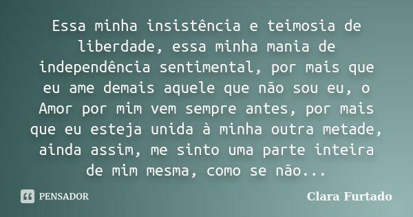 Essa minha insistência e teimosia de liberdade, essa minha mania de independência sentimental, por mais que eu ame demais aquele que não sou eu, o Amor por mim ... Frase de Clara Furtado.