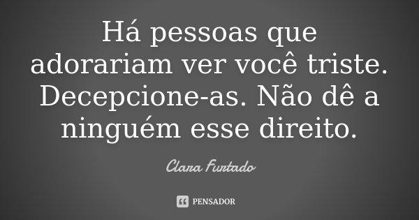Há pessoas que adorariam ver você triste. Decepcione-as. Não dê a ninguém esse direito.... Frase de Clara Furtado.