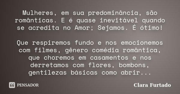 Mulheres, em sua predominância, são românticas. E é quase inevitável quando se acredita no Amor; Sejamos. É ótimo! Que respiremos fundo e nos emocionemos com fi... Frase de Clara Furtado.