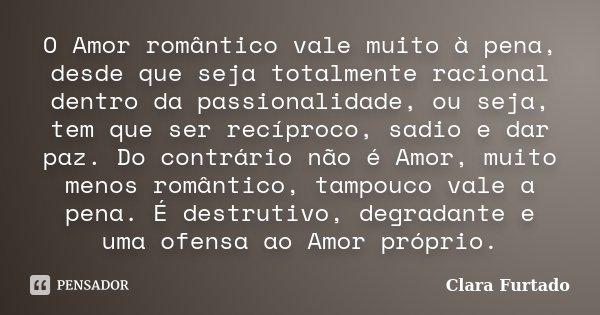 O Amor romântico vale muito à pena, desde que seja totalmente racional dentro da passionalidade, ou seja, tem que ser recíproco, sadio e dar paz. Do contrário n... Frase de Clara Furtado.