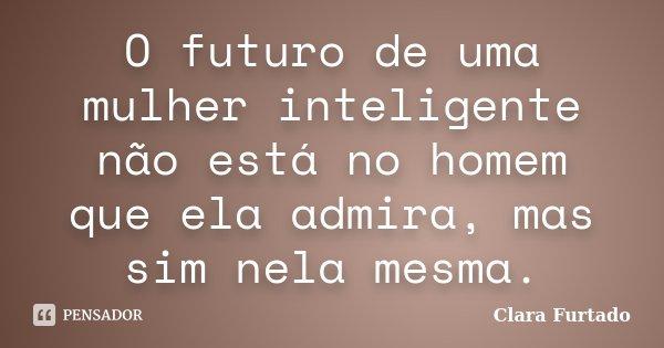 O futuro de uma mulher inteligente não está no homem que ela admira, mas sim nela mesma.... Frase de Clara Furtado.