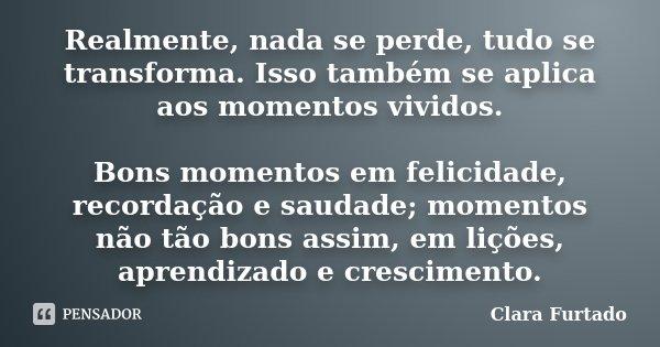 Realmente, nada se perde, tudo se transforma. Isso também se aplica aos momentos vividos. Bons momentos em felicidade, recordação e saudade; momentos não tão bo... Frase de Clara Furtado.
