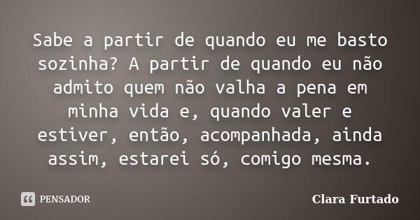 Sabe a partir de quando eu me basto sozinha? A partir de quando eu não admito quem não valha a pena em minha vida e, quando valer e estiver, então, acompanhada,... Frase de Clara Furtado.