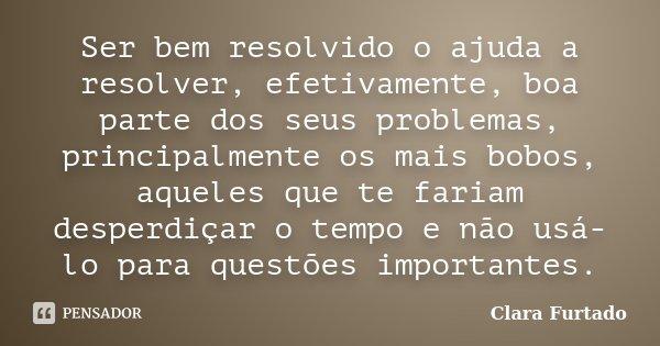 Ser bem resolvido o ajuda a resolver, efetivamente, boa parte dos seus problemas, principalmente os mais bobos, aqueles que te fariam desperdiçar o tempo e não ... Frase de Clara Furtado.