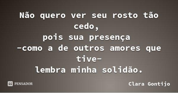 Não quero ver seu rosto tão cedo, pois sua presença -como a de outros amores que tive- lembra minha solidão.... Frase de Clara Gontijo.