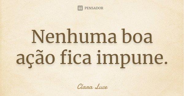 Nenhuma boa ação fica impune.... Frase de Clara Luce.