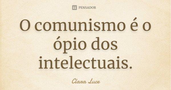 O comunismo é o ópio dos intelectuais.... Frase de Clara Luce.