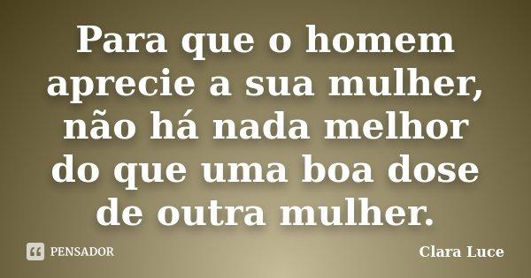 Para que o homem aprecie a sua mulher, não há nada melhor do que uma boa dose de outra mulher.... Frase de Clara Luce.