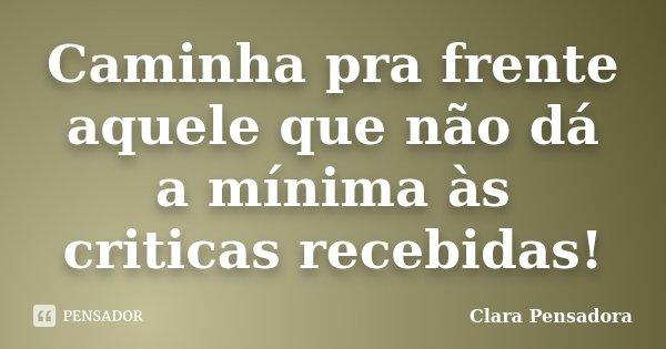 Caminha pra frente aquele que não dá a mínima às criticas recebidas!... Frase de Clara Pensadora.
